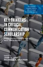 Key Thinkers in Critical Communication Scholarship - From the Pioneers to the Next Generation ebook by John A. Lent, Michelle Amazeen