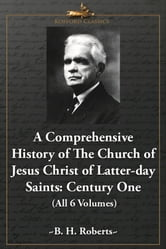 A Comprehensive History of the Church of Jesus Christ of Latter-day Saints: Century One (All 6 Volumes) ebook by B. H. Roberts
