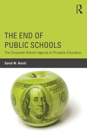 The End of Public Schools - The Corporate Reform Agenda to Privatize Education ebook by David W. Hursh
