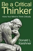 Be a Critical Thinker ebook by Donald L. Karshner