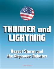 Thunder and Lightning: Desert Storm and the Airpower Debates - The War to Liberate Kuwait, Attacks on Iraq and Saddam Hussien, Aerial Bombing ebook by Progressive Management