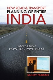 New Road & Transport Planning of Entire India - under the theme HOW TO REVIVE INDIA? ebook by sanjay pardeshi