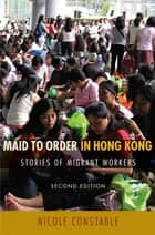Maid to Order in Hong Kong - Stories of Migrant Workers, Second Edition ebook by Nicole Constable