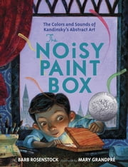 The Noisy Paint Box: The Colors and Sounds of Kandinsky's Abstract Art ebook by Barb Rosenstock,Mary GrandPre