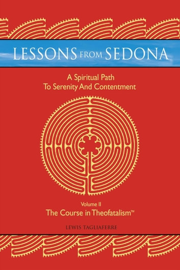 Lessons from Sedona: a Spiritual Pathway to Serenity and Contentment - Volume Ii: the Course in Theofatalism™ ebook by Lewis Tagliaferre