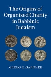 The Origins of Organized Charity in Rabbinic Judaism ebook by Gregg E. Gardner