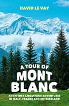A Tour of Mont Blanc: And other circuitous adventures in Italy, France and Switzerland ebook by David Le Vay