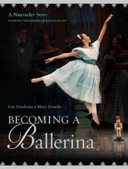 Becoming a Ballerina - A Nutcracker Story ebook by Lise Friedman,Mary Dowdle,Mary Dowdle