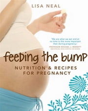 Feeding the Bump: Nutrition and recipes for pregnancy - Nutrition and recipes for pregnancy ebook by Lisa Neal