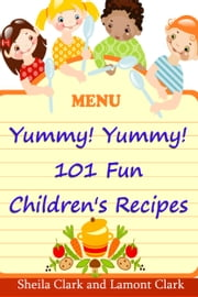 Yummy! Yummy! 101 Fun Children's Recipes ebook by Lamont Clark