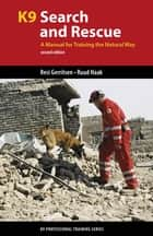 K9 Search and Rescue - A Manual for Training the Natural Way ebook by Resi Gerritsen, Ruud Haak