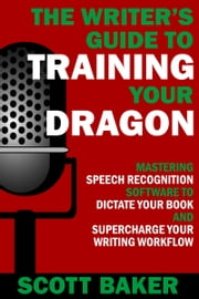 The Writer's Guide to Training Your Dragon - Using Speech Recognition Software to Dictate Your Book and Supercharge Your Writing Workflow ebook by Scott Baker