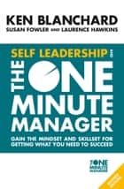 Self Leadership and the One Minute Manager: Gain the mindset and skillset for getting what you need to succeed ebook by Ken Blanchard, Susan Fowler, Laurence Hawkins