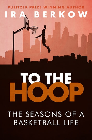 To the Hoop - The Seasons of a Basketball Life ebook by Ira Berkow