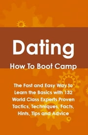 Dating How To Boot Camp: The Fast and Easy Way to Learn the Basics with 132 World Class Experts Proven Tactics, Techniques, Facts, Hints, Tips and Advice ebook by Lance Glackin