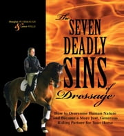 The Seven Deadly Sins of Dressage - How to Overcome Human Nature and Become a More Just, Generous Riding Partner for Your Horse ebook by Douglas Puterbaugh,Lance Wills