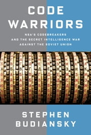 Code Warriors - NSA's Codebreakers and the Secret Intelligence War Against the Soviet Union ebook by Stephen Budiansky