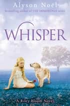 Whisper: A Riley Bloom Novel 4 ebook by Alyson Noel