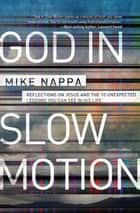God in Slow Motion - Reflections on Jesus and the 10 Unexpected Lessons You Can See in His Life ebook by Mike Nappa