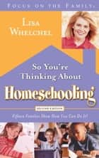 So You're Thinking About Homeschooling: Second Edition - Fifteen Families Show How You Can Do It ebook by Lisa Whelchel