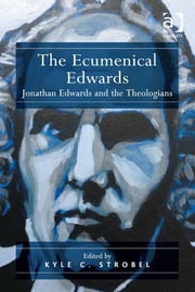 The Ecumenical Edwards - Jonathan Edwards and the Theologians ebook by Dr Kyle C Strobel