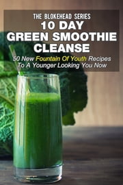 10 Day Green Smoothie Cleanse: 50 New Fountain Of Youth Recipes To A Younger Looking You Now ebook by The Blokehead