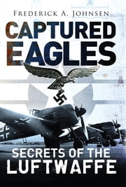 Captured Eagles - Secrets of the Luftwaffe ebook by Frederick A. Johnsen