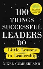 100 Things Successful Leaders Do - Little lessons in leadership ebook by Nigel Cumberland