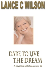 Dare To Live The Dream ebook by Lance  C Wilson