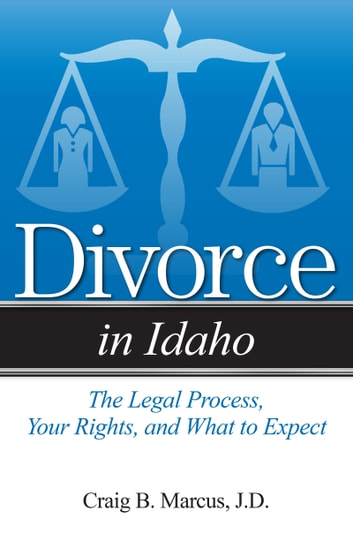 Divorce in Idaho - The Legal Process, Your Rights, and What to Expect ebook by Craig B Marcus