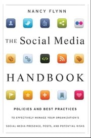 The Social Media Handbook - Rules, Policies, and Best Practices to Successfully Manage Your Organization's Social Media Presence, Posts, and Potential ebook by Nancy Flynn