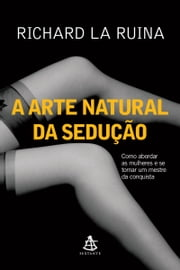 A arte natural da sedução ebook by Richard La Ruina