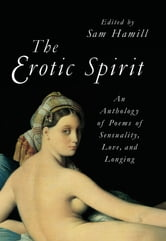 The Erotic Spirit - An Anthology of Poems of Sensuality, Love, and Longing ebook by