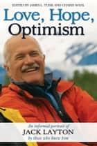 Love, Hope, Optimism - An informal portrait of Jack Layton by those who knew him ebook by James L. Turk, Charis Wahl