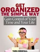 Get Organized the Simple Way: Gain Control of Your Time and Your Life ebook by Tara Dristall