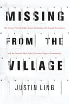 Missing from the Village - The Story of Serial Killer Bruce McArthur, the Search for Justice, and the System That Failed Toronto's Queer Community ebook by Justin Ling