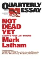 Quarterly Essay 49 Not Dead Yet - Labor's Post-Left Future ebook by