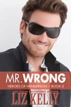 Mr. Wrong - Heroes of Henderson ~ Book 5 ebook by Liz Kelly