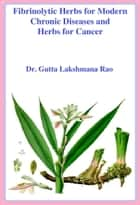 Fibrinolytic Herbs for Modern Chronic Diseases and Herbs for Cancer ebook by Dr Gutta Lakshmana Rao