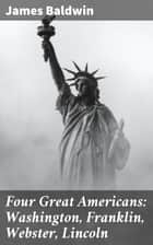 Four Great Americans: Washington, Franklin, Webster, Lincoln - A Book for Young Americans ebook by James Baldwin