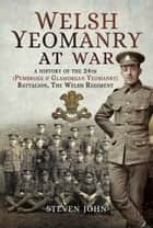 Welsh Yeomanry at War - A History of the 24th (Pembroke and Glamorgan) Battalion The Welsh Regiment ebook by Steven John