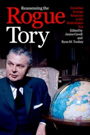 Reassessing the Rogue Tory - Canadian Foreign Relations in the Diefenbaker Era ebook by Janice Cavell, Ryan M. Touhey