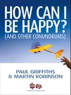 How Can I Be Happy? - (And Other Conundrums) ebook by Martin Robinson, Sarah Griffiths