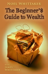 Beginner's Guide to Wealth ebook by Noel Whittaker, James Whittaker