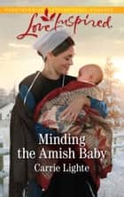 Minding The Amish Baby (Mills & Boon Love Inspired) (Amish Country Courtships, Book 4) eBook by Carrie Lighte