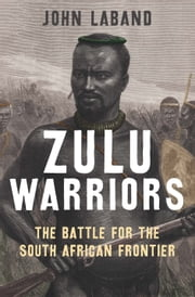 Zulu Warriors - The Battle for the South African Frontier ebook by John Laband