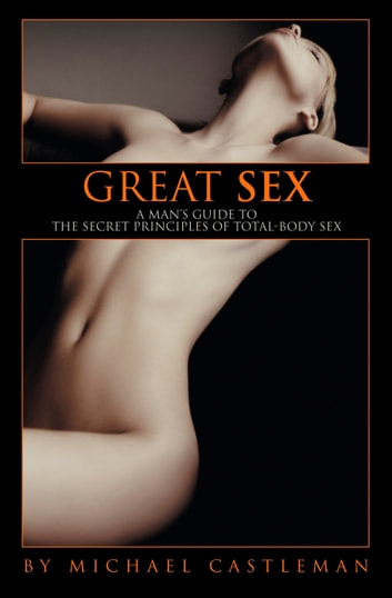 Great Sex - A Man's Guide to the Secret Principles of Total-Body Sex ebook by Michael Castleman