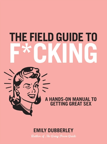 The Field Guide to F*CKING: A Hands-on Manual to Getting Great Sex ebook by Emily Dubberley
