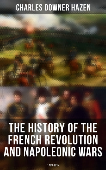 The History of the French Revolution and Napoleonic Wars: 1789-1815 ebook by Charles Downer Hazen