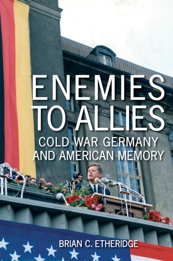 Enemies to Allies - Cold War Germany and American Memory ebook by Brian C. Etheridge